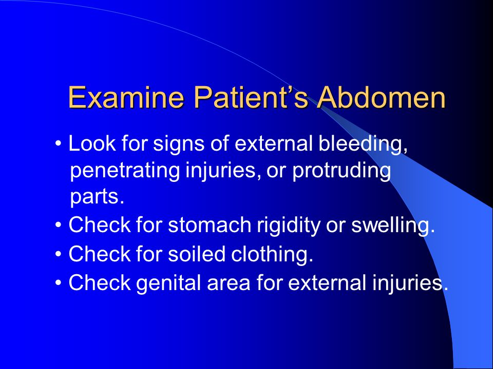 Examine Patient's Abdomen Look for signs of external bleeding, penetrating injuries, or protruding parts.