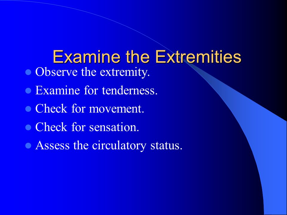 Examine the Extremities Observe the extremity. Examine for tenderness.