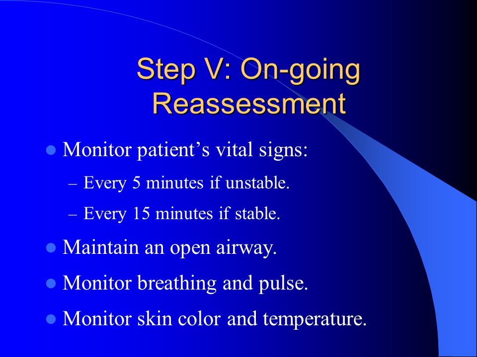 Step V: On-going Reassessment Monitor patient's vital signs: – Every 5 minutes if unstable.