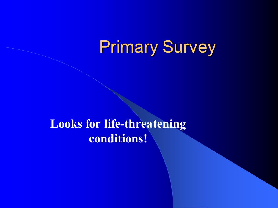 Primary Survey Looks for life-threatening conditions!