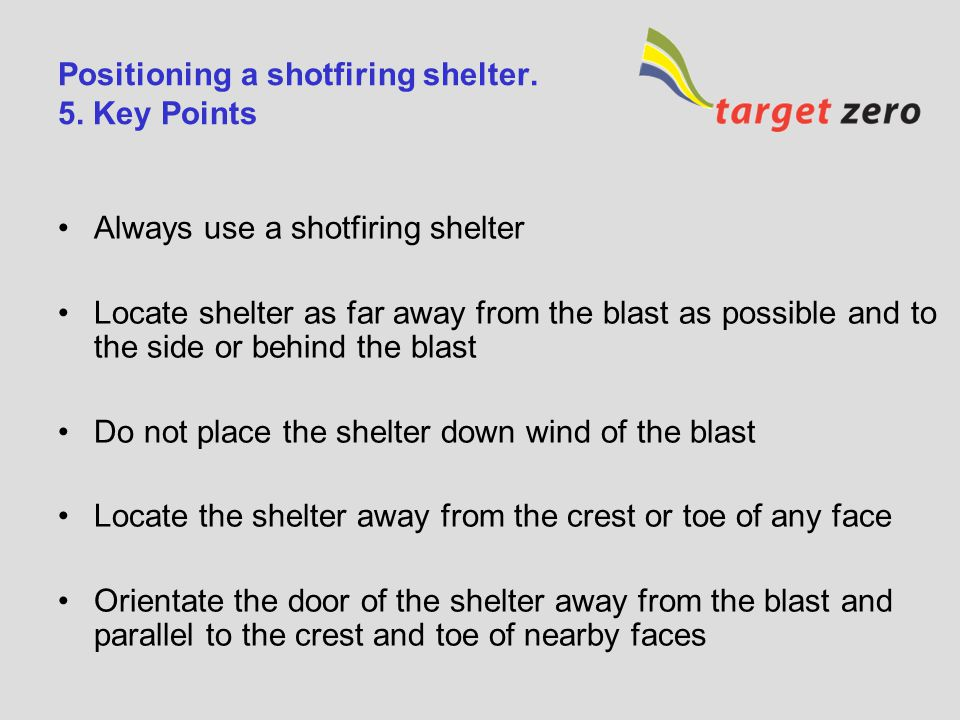 Positioning a shotfiring shelter. 4. Basic Guidance (continued) Wind direction –To avoid exposure to dust and fumes the shotfiring shelter should not
