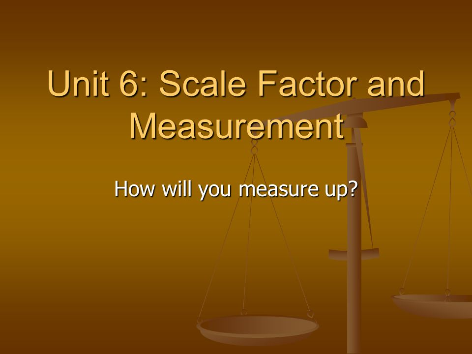 Unit 6: Scale Factor and Measurement How will you measure up