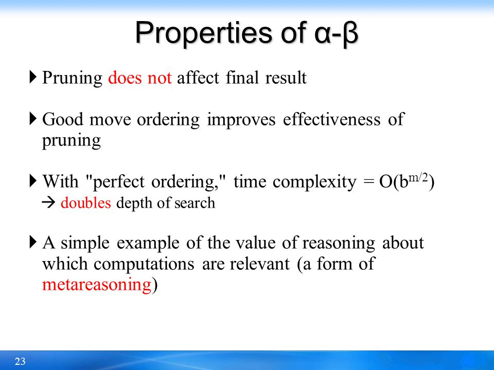 23 Properties of α-β  Pruning does not affect final result  Good move ordering improves effectiveness of pruning  With
