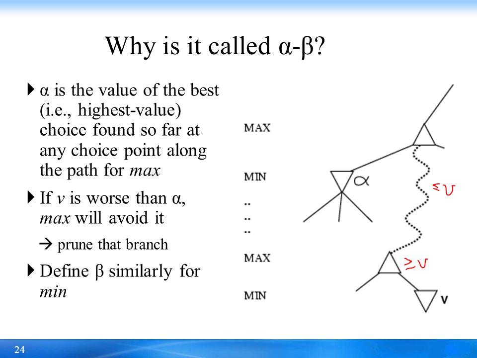 24  α is the value of the best (i.e., highest-value) choice found so far at any choice point along the path for max  If v is worse than α, max will