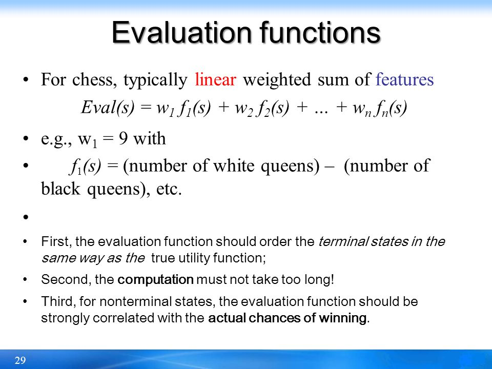29 Evaluation functions For chess, typically linear weighted sum of features Eval(s) = w 1 f 1 (s) + w 2 f 2 (s) + … + w n f n (s) e.g., w 1 = 9 with
