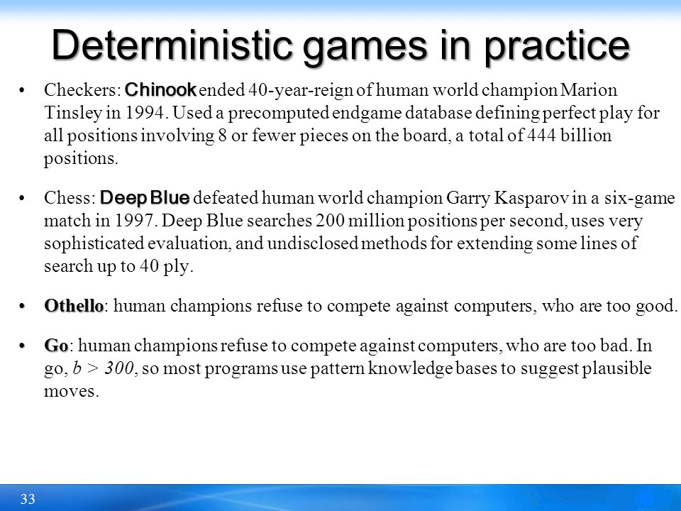 33 Deterministic games in practice ChinookCheckers: Chinook ended 40-year-reign of human world champion Marion Tinsley in 1994. Used a precomputed end