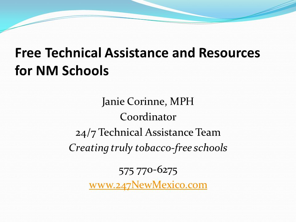 Free Technical Assistance and Resources for NM Schools Janie Corinne, MPH Coordinator 24/7 Technical Assistance Team Creating truly tobacco-free schools 575 770-6275 www.247NewMexico.com