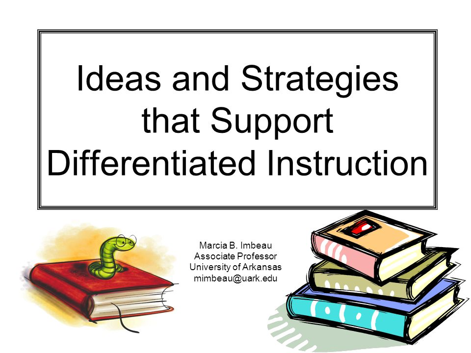 Ideas and Strategies that Support Differentiated Instruction Marcia B.