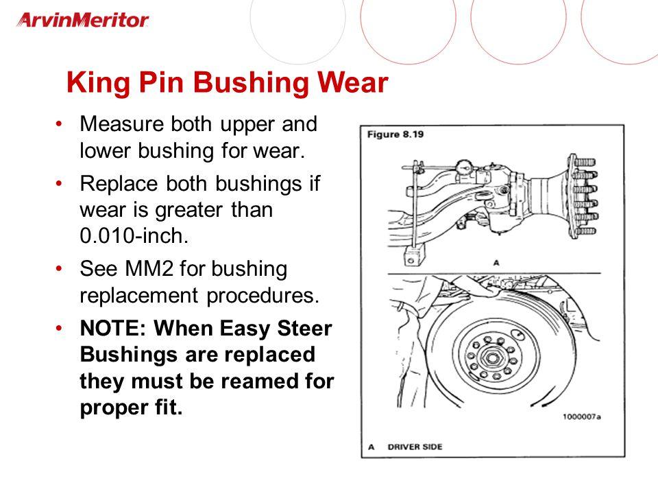 King Pin Bushing Wear Measure both upper and lower bushing for wear.