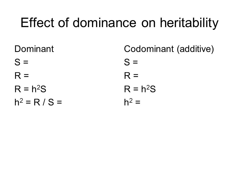 Effect of dominance on heritability Dominant S = R = R = h 2 S h 2 = R / S = Codominant (additive) S = R = R = h 2 S h 2 =