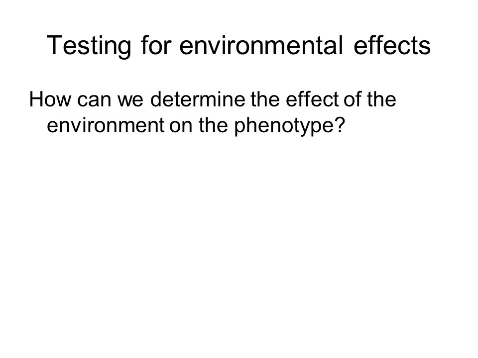 Testing for environmental effects How can we determine the effect of the environment on the phenotype?