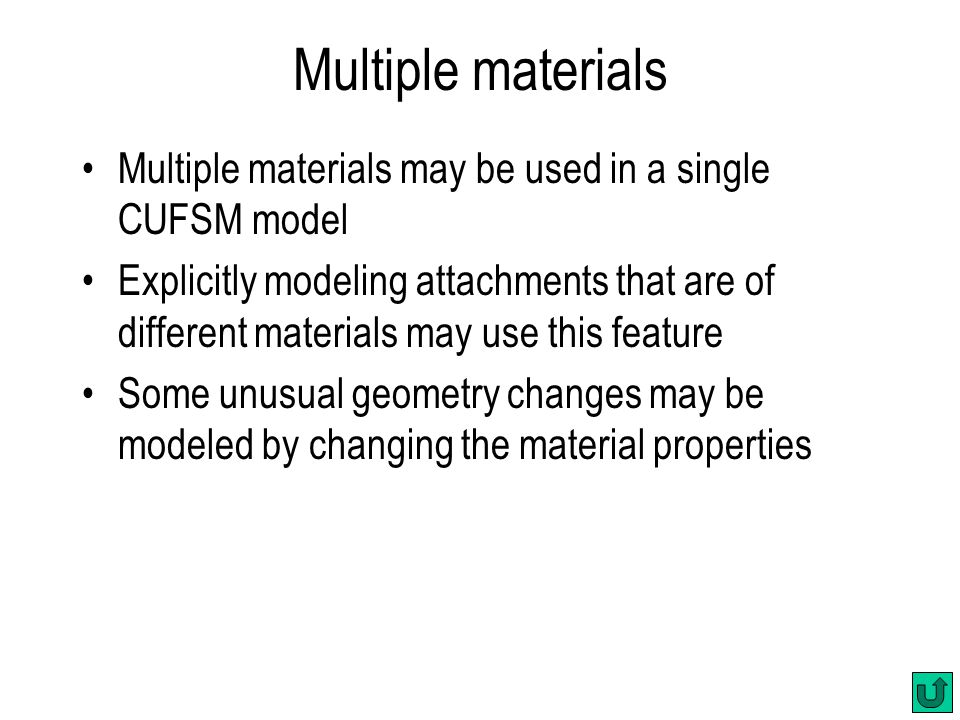 Multiple materials Multiple materials may be used in a single CUFSM model Explicitly modeling attachments that are of different materials may use this feature Some unusual geometry changes may be modeled by changing the material properties