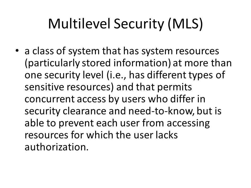 Multilevel Security (MLS) a class of system that has system resources (particularly stored information) at more than one security level (i.e., has different types of sensitive resources) and that permits concurrent access by users who differ in security clearance and need-to-know, but is able to prevent each user from accessing resources for which the user lacks authorization.