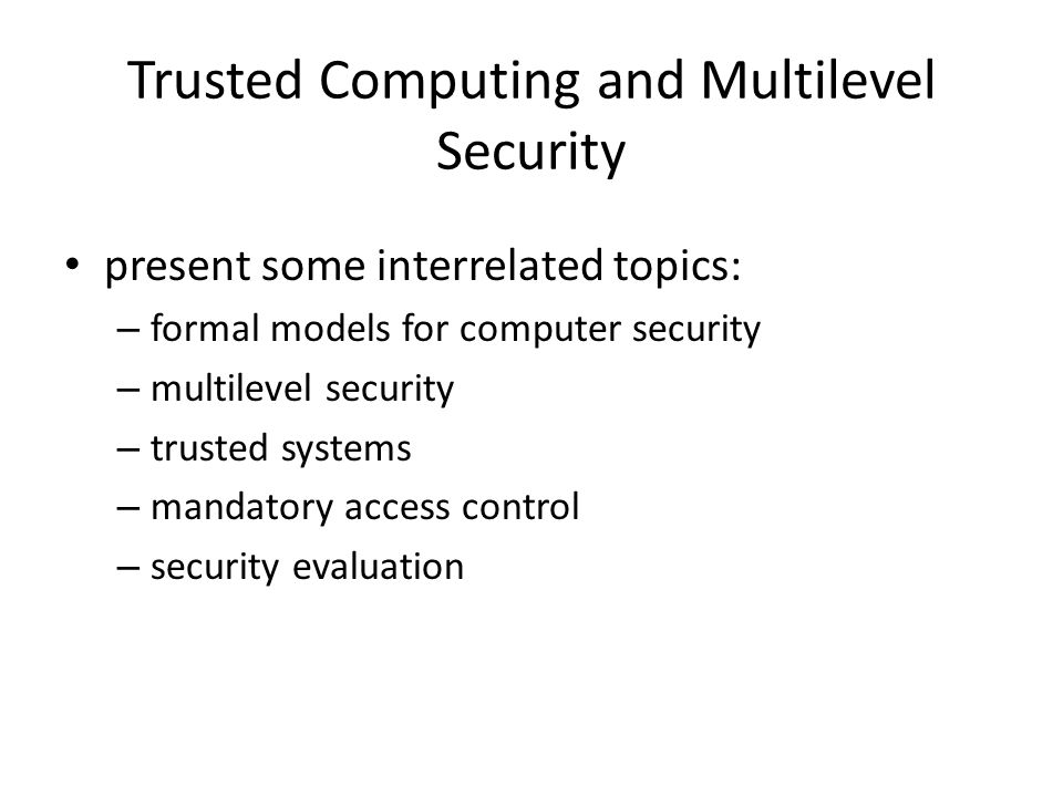 Trusted Computing and Multilevel Security present some interrelated topics: – formal models for computer security – multilevel security – trusted systems – mandatory access control – security evaluation