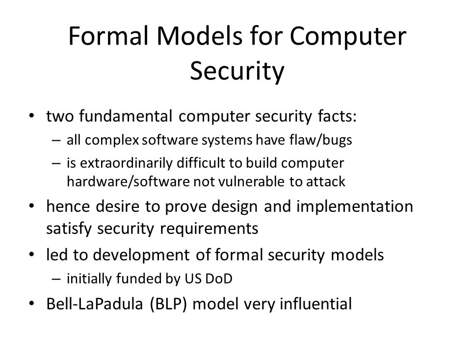 Formal Models for Computer Security two fundamental computer security facts: – all complex software systems have flaw/bugs – is extraordinarily difficult to build computer hardware/software not vulnerable to attack hence desire to prove design and implementation satisfy security requirements led to development of formal security models – initially funded by US DoD Bell-LaPadula (BLP) model very influential