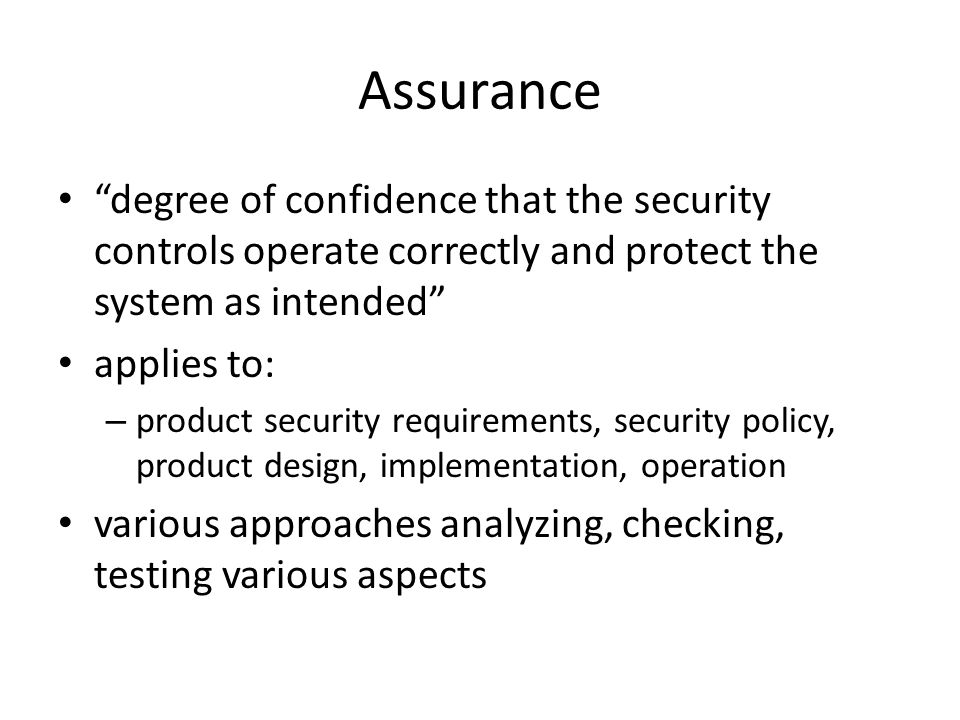 Assurance degree of confidence that the security controls operate correctly and protect the system as intended applies to: – product security requirements, security policy, product design, implementation, operation various approaches analyzing, checking, testing various aspects