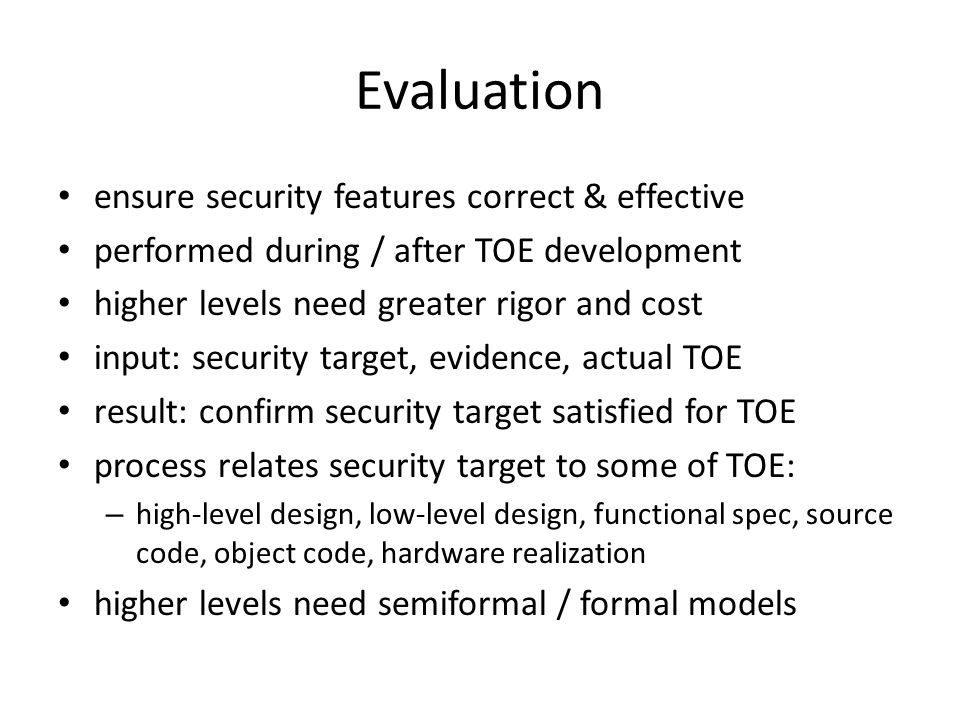 Evaluation ensure security features correct & effective performed during / after TOE development higher levels need greater rigor and cost input: security target, evidence, actual TOE result: confirm security target satisfied for TOE process relates security target to some of TOE: – high-level design, low-level design, functional spec, source code, object code, hardware realization higher levels need semiformal / formal models