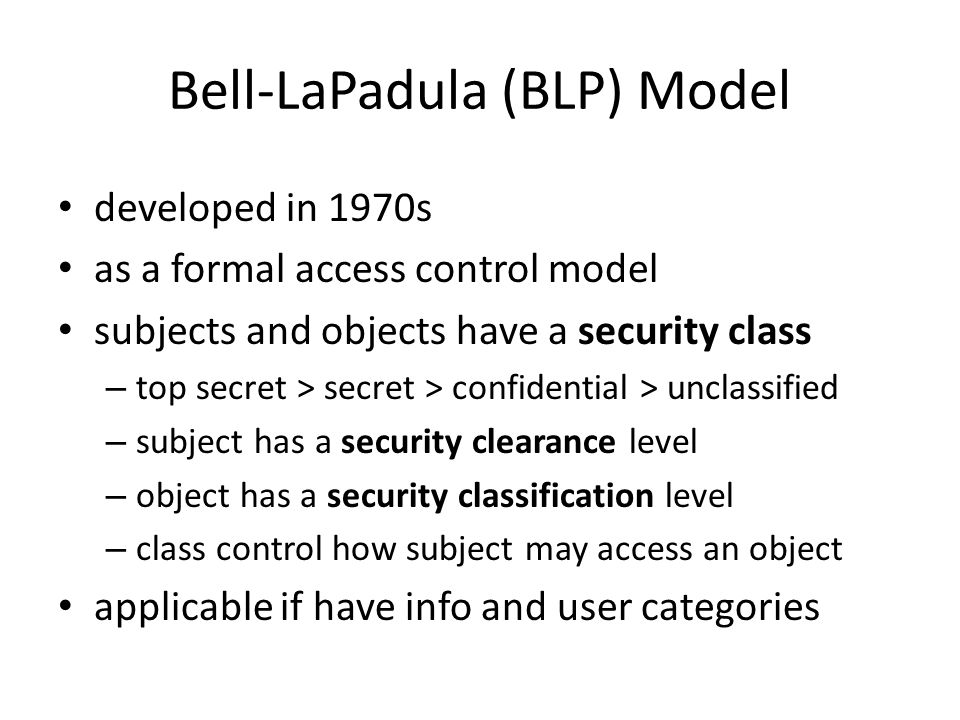 Bell-LaPadula (BLP) Model developed in 1970s as a formal access control model subjects and objects have a security class – top secret > secret > confidential > unclassified – subject has a security clearance level – object has a security classification level – class control how subject may access an object applicable if have info and user categories