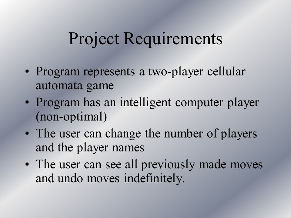 Project Requirements Program represents a two-player cellular automata game Program has an intelligent computer player (non-optimal) The user can change the number of players and the player names The user can see all previously made moves and undo moves indefinitely.