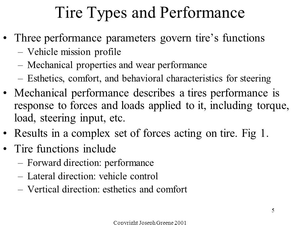 Copyright Joseph Greene 2001 5 Tire Types and Performance Three performance parameters govern tire's functions –Vehicle mission profile –Mechanical properties and wear performance –Esthetics, comfort, and behavioral characteristics for steering Mechanical performance describes a tires performance is response to forces and loads applied to it, including torque, load, steering input, etc.