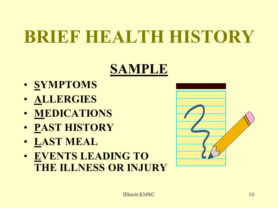Illinois EMSC10 BRIEF HEALTH HISTORY SAMPLE SYMPTOMS ALLERGIES MEDICATIONS PAST HISTORY LAST MEAL EVENTS LEADING TO THE ILLNESS OR INJURY