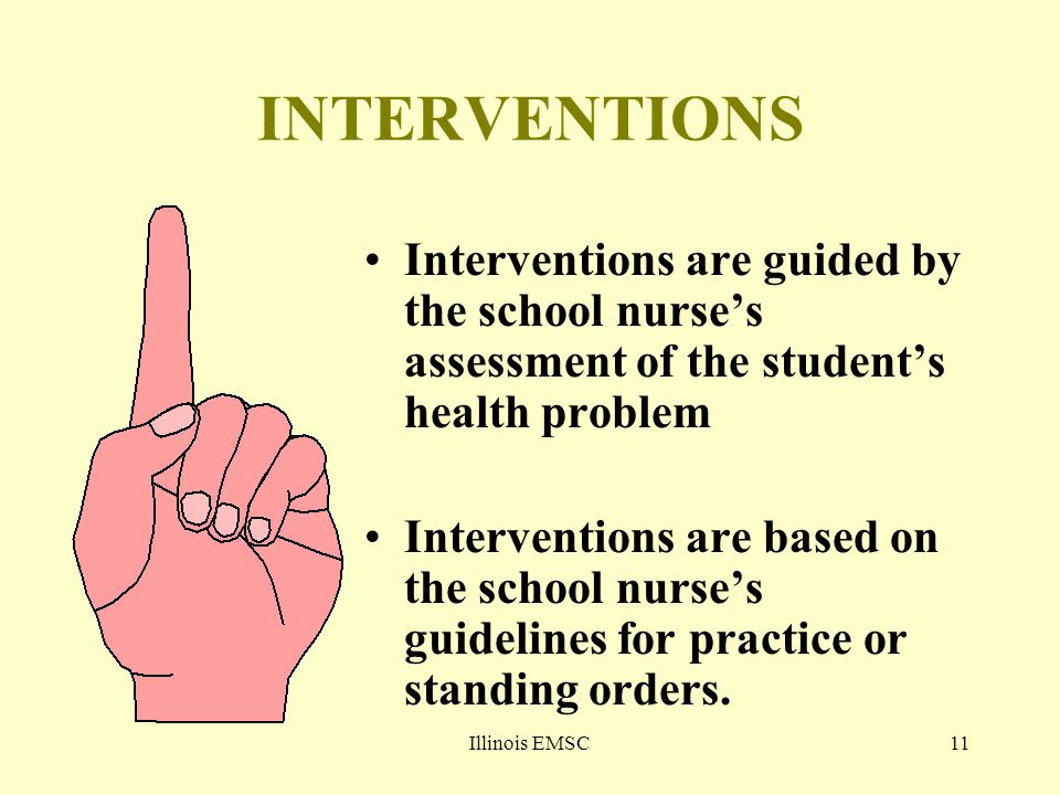 Illinois EMSC11 INTERVENTIONS Interventions are guided by the school nurse's assessment of the student's health problem Interventions are based on the