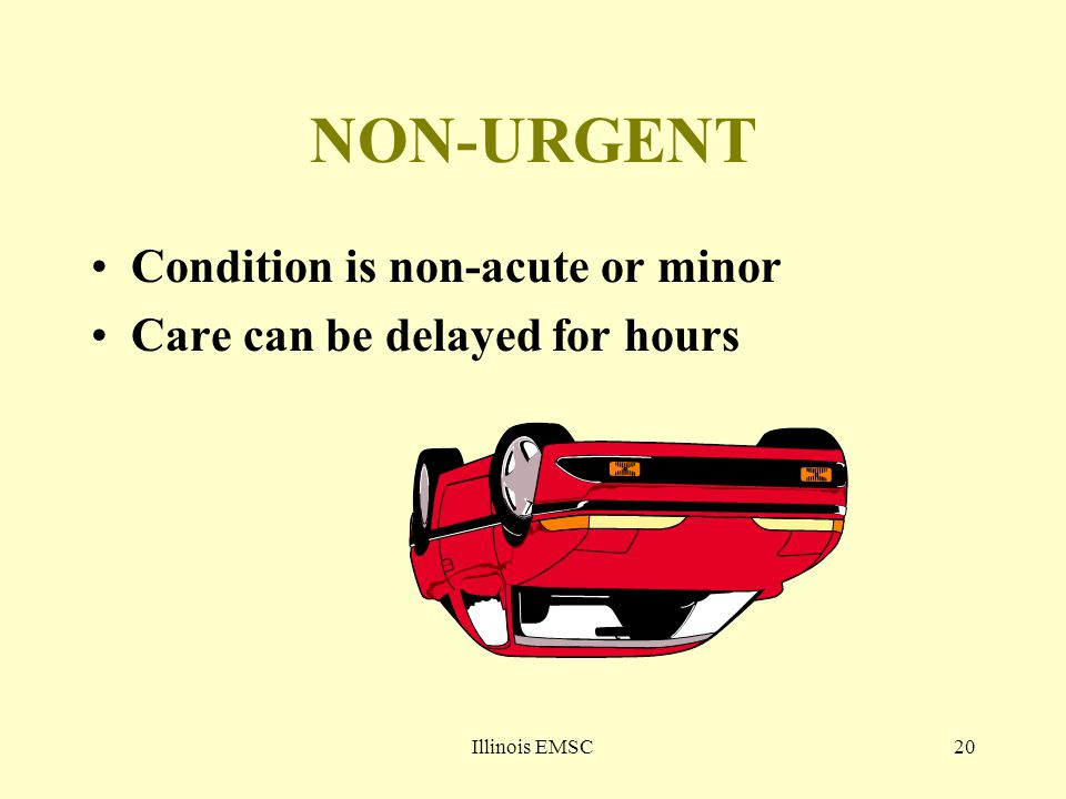 Illinois EMSC20 NON-URGENT Condition is non-acute or minor Care can be delayed for hours