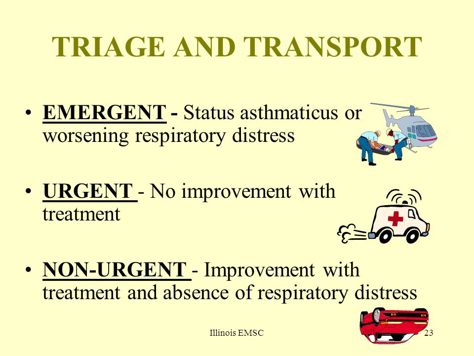Illinois EMSC23 TRIAGE AND TRANSPORT EMERGENT - Status asthmaticus or worsening respiratory distress URGENT - No improvement with treatment NON-URGENT - Improvement with treatment and absence of respiratory distress