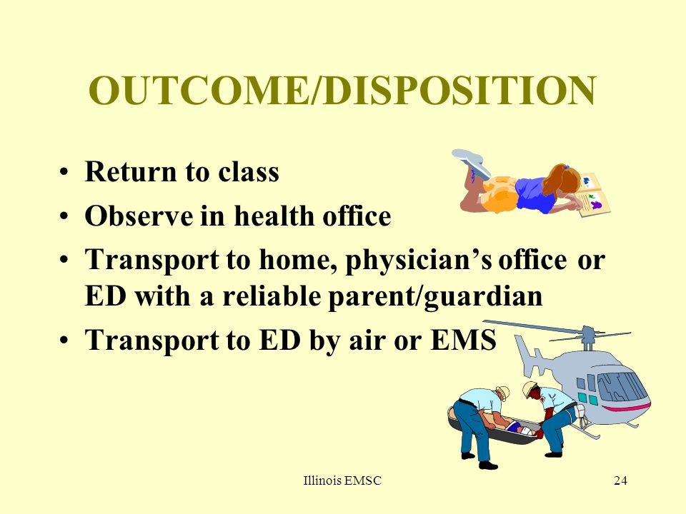 Illinois EMSC24 OUTCOME/DISPOSITION Return to class Observe in health office Transport to home, physician's office or ED with a reliable parent/guardian Transport to ED by air or EMS