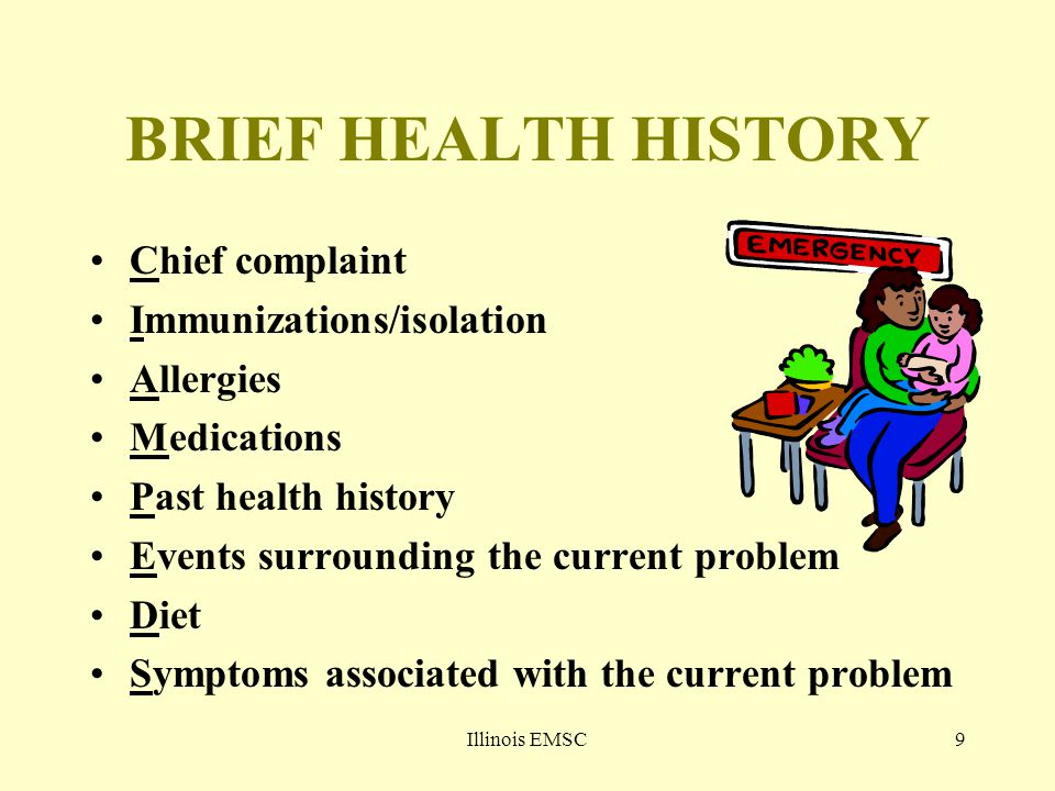 Illinois EMSC9 BRIEF HEALTH HISTORY Chief complaint Immunizations/isolation Allergies Medications Past health history Events surrounding the current p