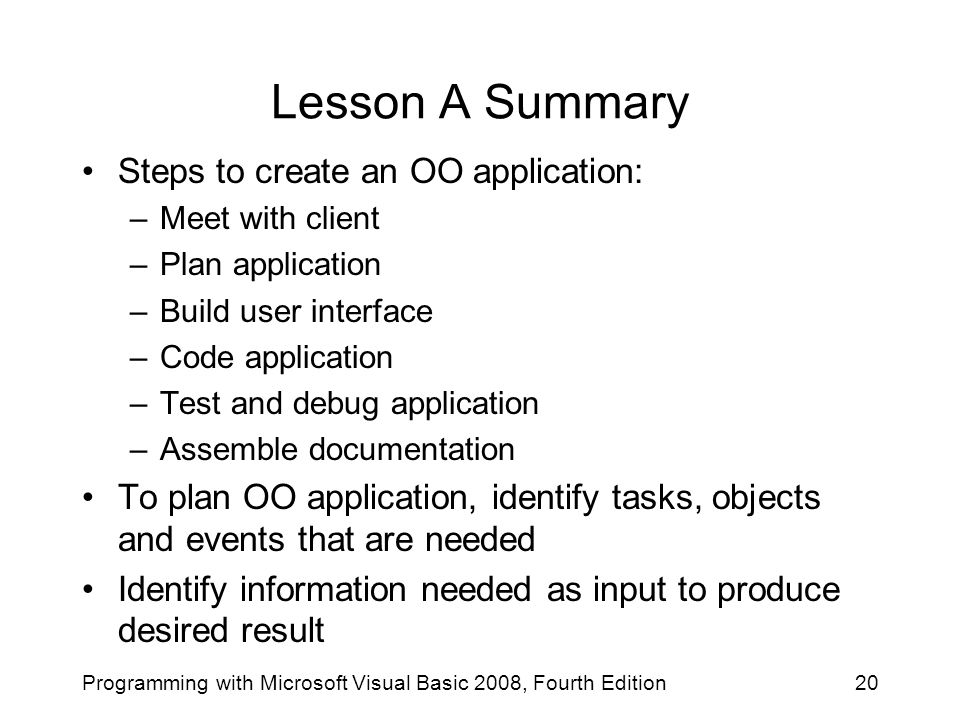 Lesson A Summary Steps to create an OO application: –Meet with client –Plan application –Build user interface –Code application –Test and debug applic