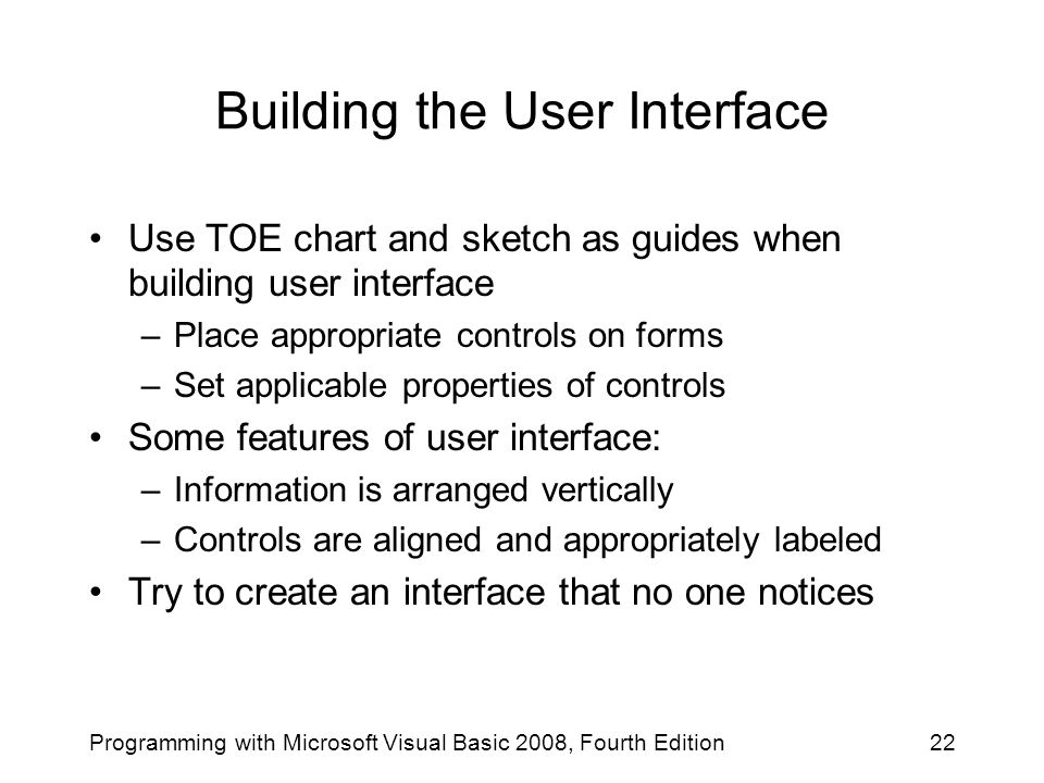 Building the User Interface Use TOE chart and sketch as guides when building user interface –Place appropriate controls on forms –Set applicable prope