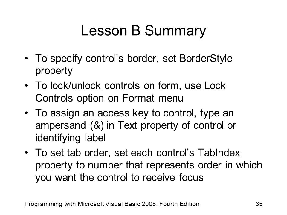 Lesson B Summary To specify control's border, set BorderStyle property To lock/unlock controls on form, use Lock Controls option on Format menu To ass