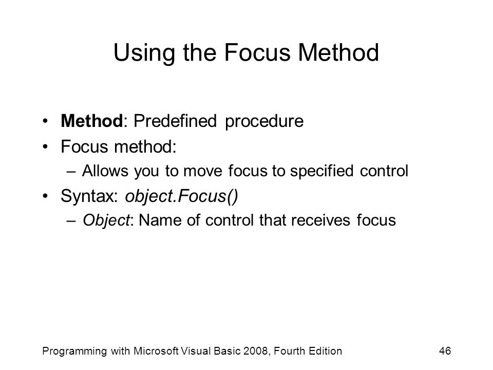 Using the Focus Method Method: Predefined procedure Focus method: –Allows you to move focus to specified control Syntax: object.Focus() –Object: Name