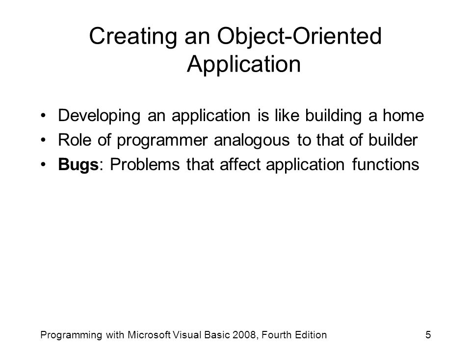 Creating an Object-Oriented Application Developing an application is like building a home Role of programmer analogous to that of builder Bugs: Proble