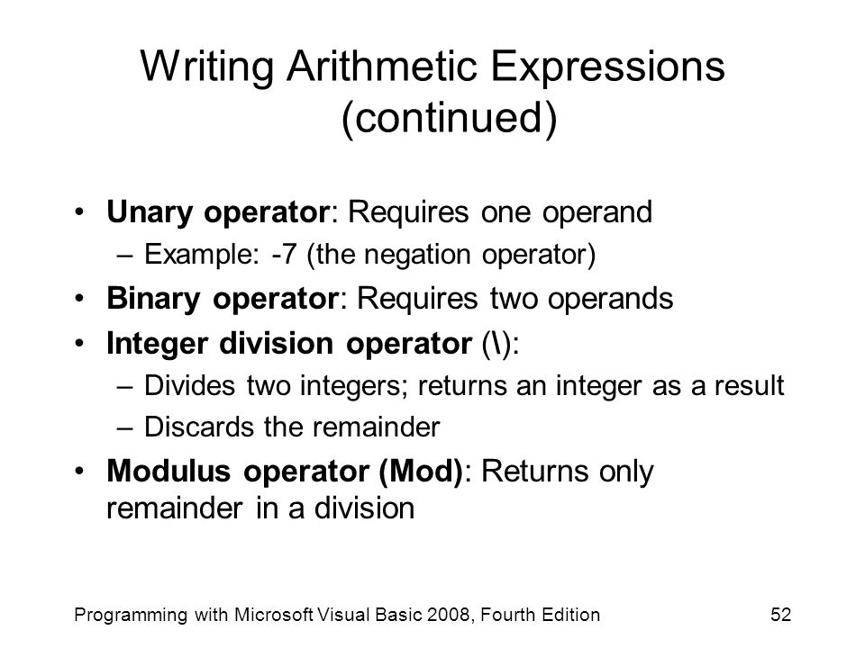 Writing Arithmetic Expressions (continued) Unary operator: Requires one operand –Example: -7 (the negation operator) Binary operator: Requires two ope