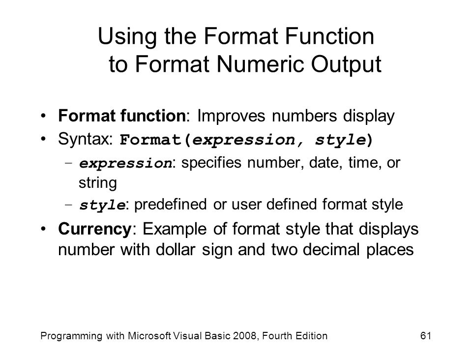 Using the Format Function to Format Numeric Output Format function: Improves numbers display Syntax: Format(expression, style) –expression : specifies