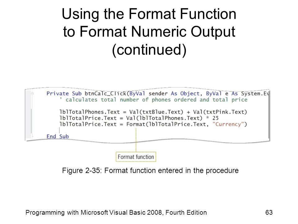63Programming with Microsoft Visual Basic 2008, Fourth Edition Using the Format Function to Format Numeric Output (continued) Figure 2-35: Format func