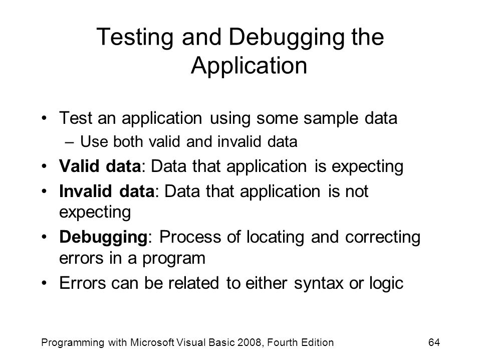 Testing and Debugging the Application Test an application using some sample data –Use both valid and invalid data Valid data: Data that application is