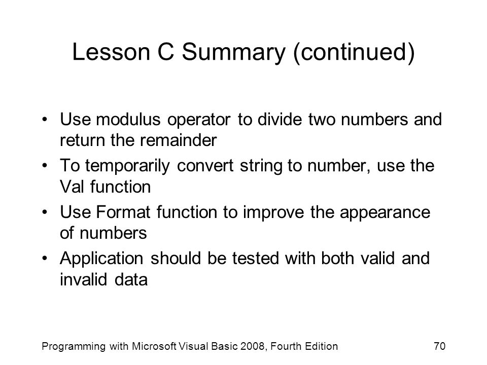 Lesson C Summary (continued) Use modulus operator to divide two numbers and return the remainder To temporarily convert string to number, use the Val