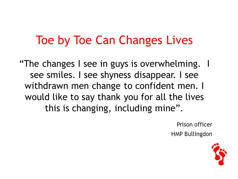 Toe by Toe Can Changes Lives The changes I see in guys is overwhelming.