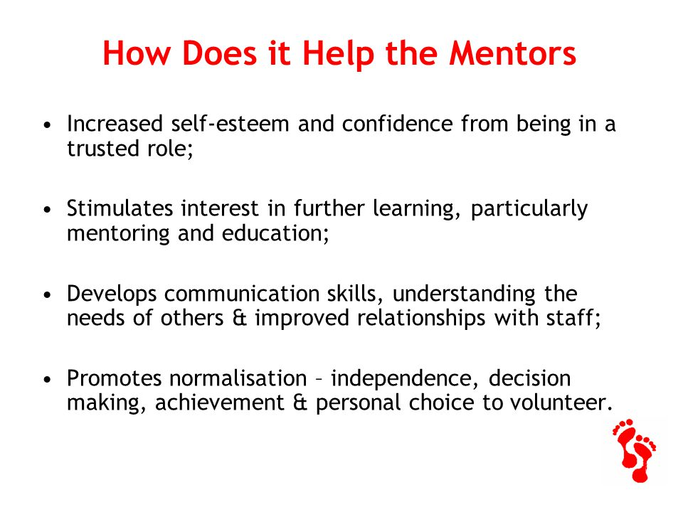How Does it Help the Mentors Increased self-esteem and confidence from being in a trusted role; Stimulates interest in further learning, particularly mentoring and education; Develops communication skills, understanding the needs of others & improved relationships with staff; Promotes normalisation – independence, decision making, achievement & personal choice to volunteer.
