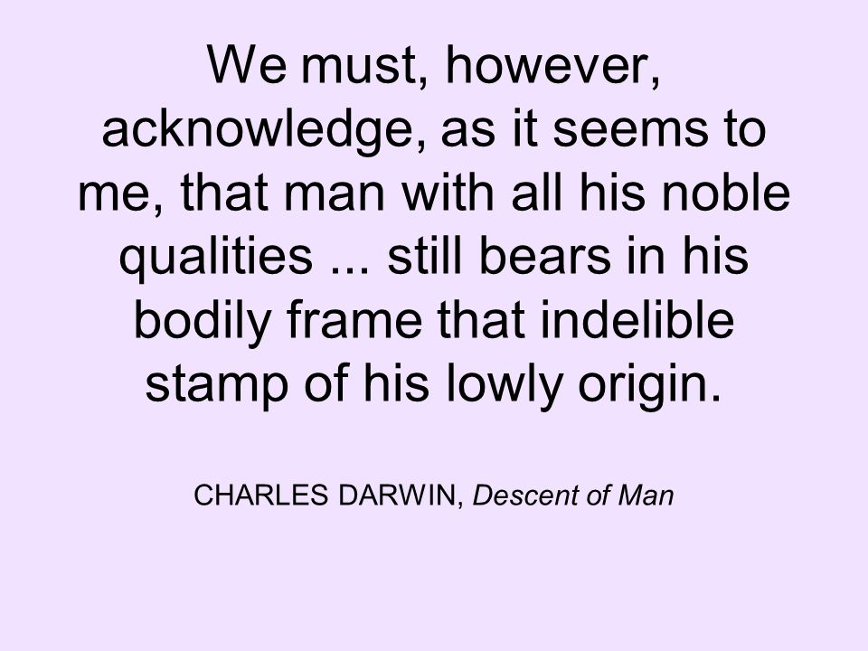 We must, however, acknowledge, as it seems to me, that man with all his noble qualities... still bears in his bodily frame that indelible stamp of his