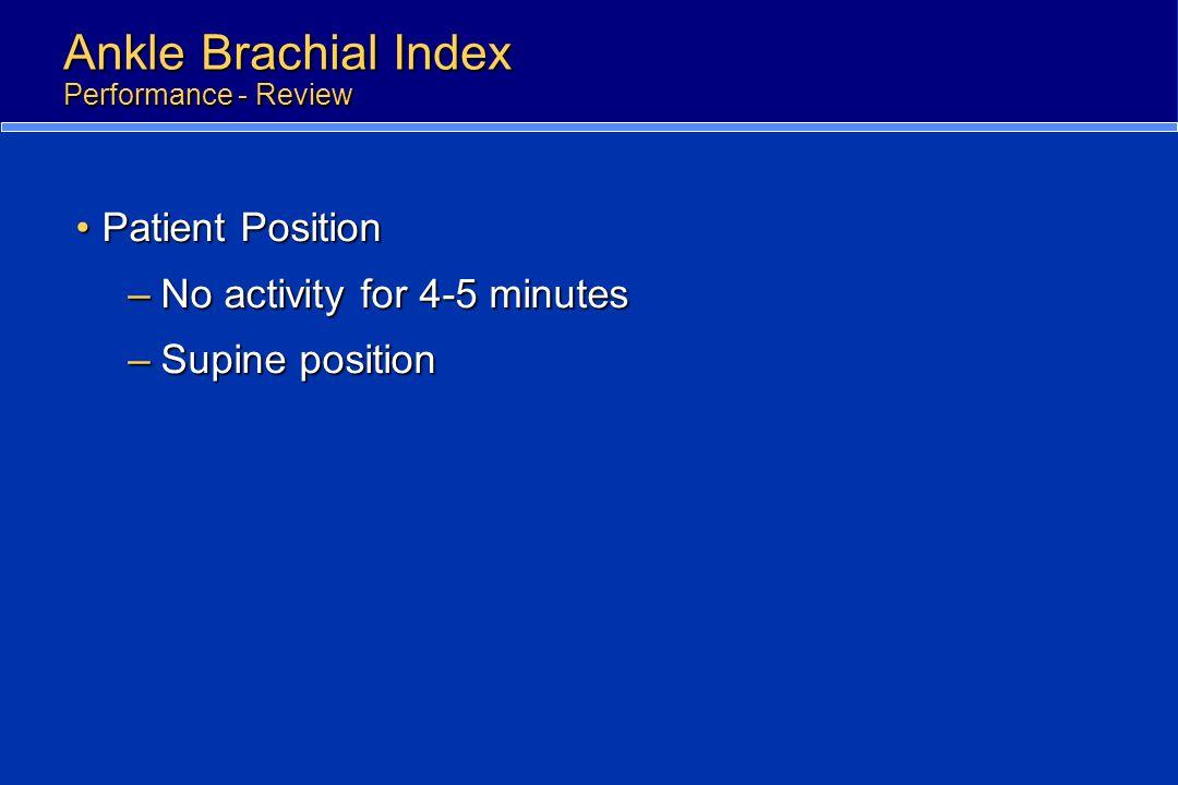 Ankle Brachial Index Performance - Review Patient PositionPatient Position –No activity for 4-5 minutes –Supine position