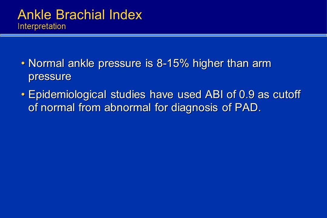 Ankle Brachial Index Interpretation Normal ankle pressure is 8-15% higher than arm pressureNormal ankle pressure is 8-15% higher than arm pressure Epi