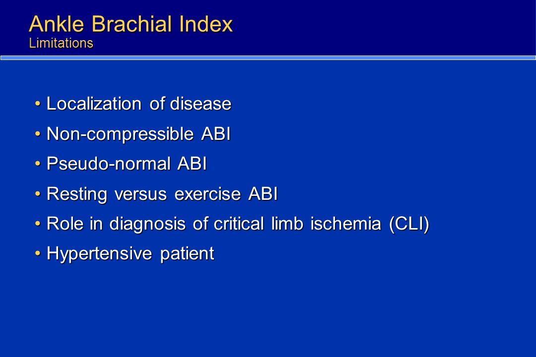 Ankle Brachial Index Limitations Localization of diseaseLocalization of disease Non-compressible ABINon-compressible ABI Pseudo-normal ABIPseudo-norma
