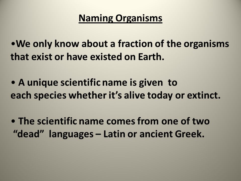 Naming Organisms We only know about a fraction of the organisms that exist or have existed on Earth. A unique scientific name is given to each species