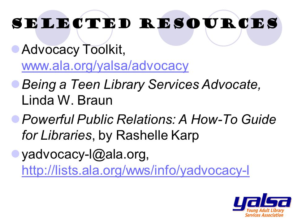 Selected Resources Advocacy Toolkit, www.ala.org/yalsa/advocacy www.ala.org/yalsa/advocacy Being a Teen Library Services Advocate, Linda W.