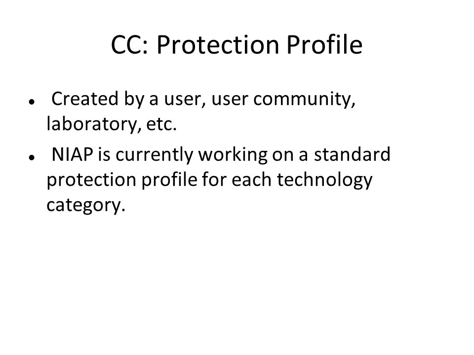 CC: Protection Profile Created by a user, user community, laboratory, etc. NIAP is currently working on a standard protection profile for each technol