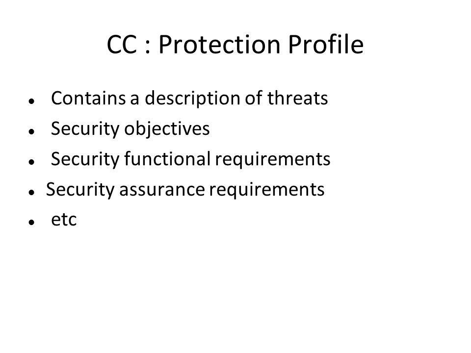 CC : Protection Profile Contains a description of threats Security objectives Security functional requirements Security assurance requirements etc